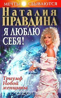Я люблю себя! Триумф Новой женщины. Наталия Правдина.